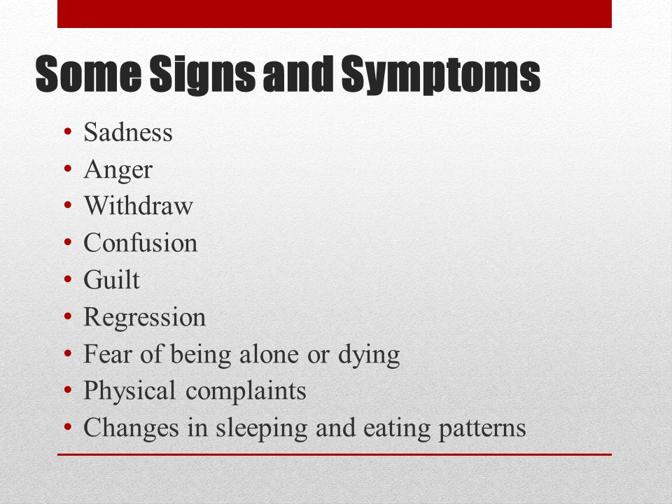 Some Signs and Symptoms Sadness Anger Withdraw Confusion Guilt Regression Fear of being alone or dying Physical complaints Changes in sleeping and eating patterns