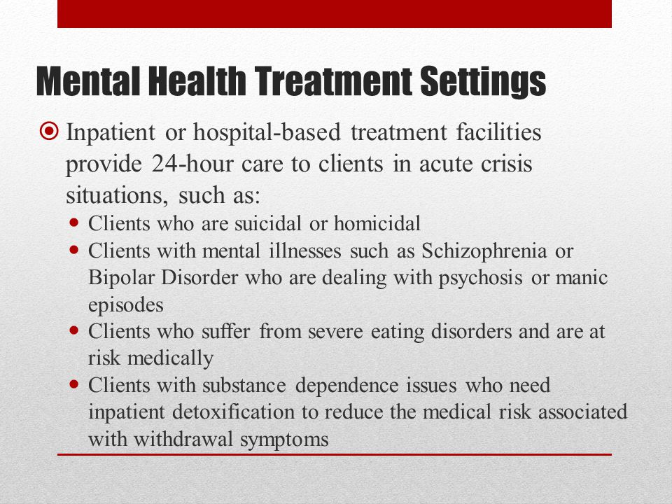 Mental Health Treatment Settings  Inpatient or hospital-based treatment facilities provide 24-hour care to clients in acute crisis situations, such as: Clients who are suicidal or homicidal Clients with mental illnesses such as Schizophrenia or Bipolar Disorder who are dealing with psychosis or manic episodes Clients who suffer from severe eating disorders and are at risk medically Clients with substance dependence issues who need inpatient detoxification to reduce the medical risk associated with withdrawal symptoms