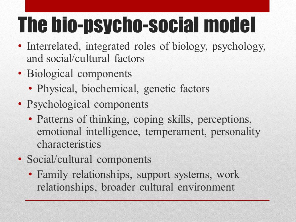 The bio-psycho-social model Interrelated, integrated roles of biology, psychology, and social/cultural factors Biological components Physical, biochemical, genetic factors Psychological components Patterns of thinking, coping skills, perceptions, emotional intelligence, temperament, personality characteristics Social/cultural components Family relationships, support systems, work relationships, broader cultural environment