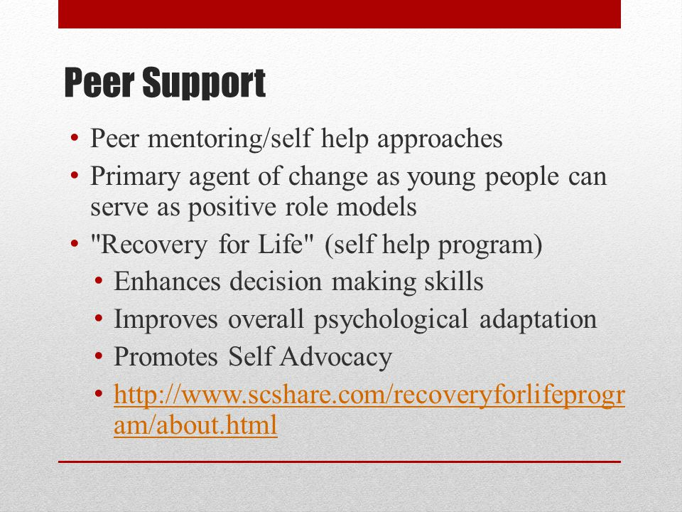 Peer Support Peer mentoring/self help approaches Primary agent of change as young people can serve as positive role models Recovery for Life (self help program) Enhances decision making skills Improves overall psychological adaptation Promotes Self Advocacy http://www.scshare.com/recoveryforlifeprogr am/about.html http://www.scshare.com/recoveryforlifeprogr am/about.html