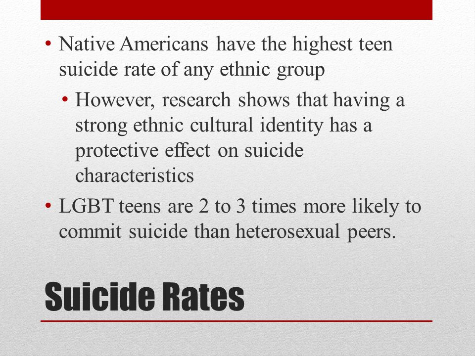 Suicide Rates Native Americans have the highest teen suicide rate of any ethnic group However, research shows that having a strong ethnic cultural identity has a protective effect on suicide characteristics LGBT teens are 2 to 3 times more likely to commit suicide than heterosexual peers.