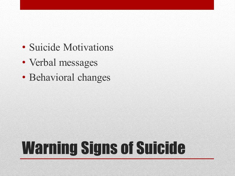 Warning Signs of Suicide Suicide Motivations Verbal messages Behavioral changes