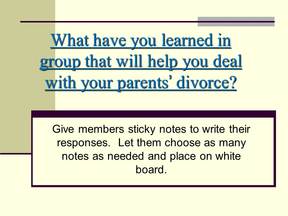 What have you learned in group that will help you deal with your parents' divorce.