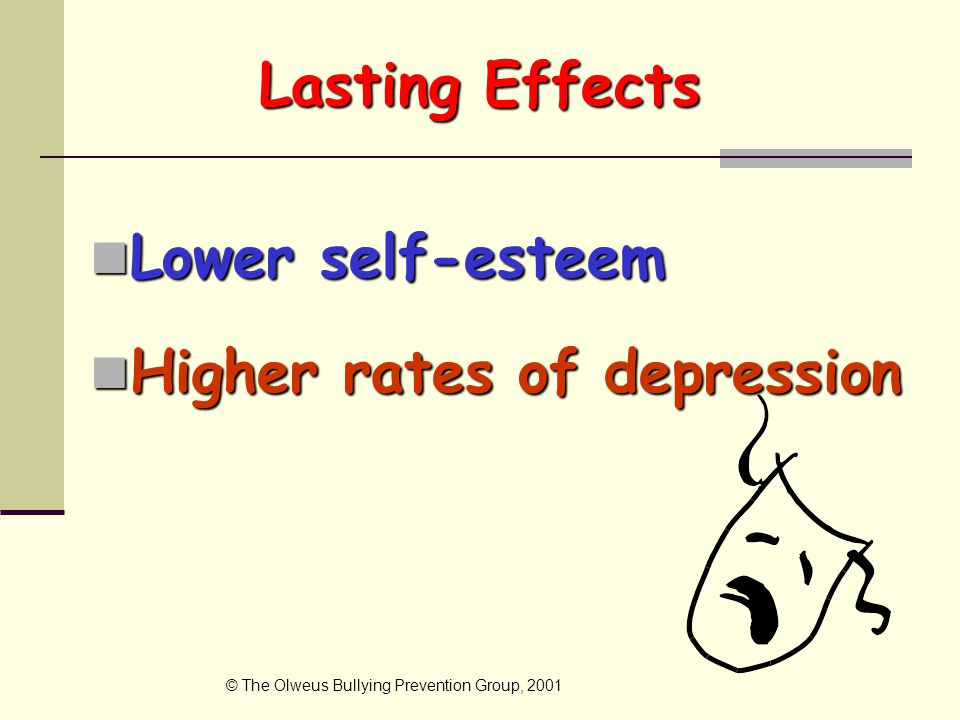 Lasting Effects Lower self-esteem Lower self-esteem Higher rates of depression Higher rates of depression © The Olweus Bullying Prevention Group, 2001