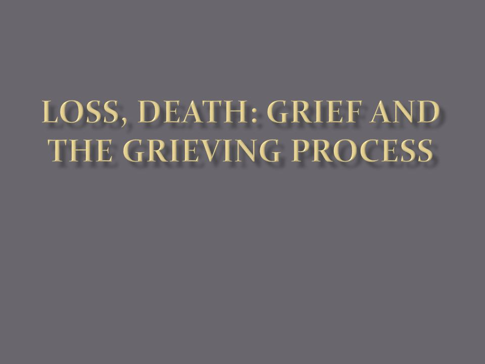 Loss, Death, Grieving Nursing by its nature is involved in all processes of life: from birth to death.