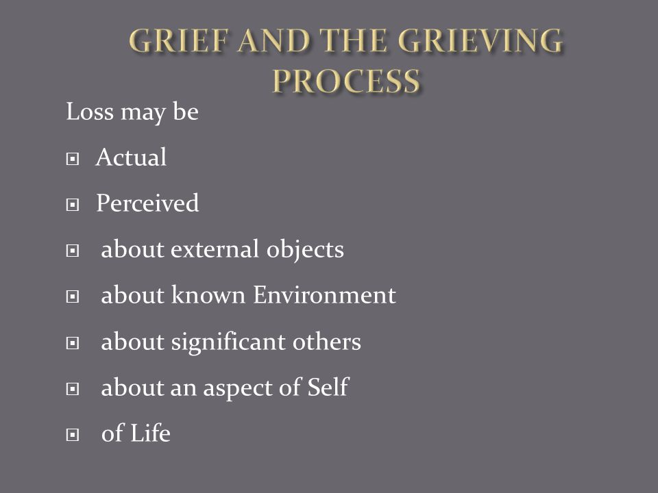  Grief –the normal response to and personal experience of loss of something that is critical to one's sense of wellbeing.