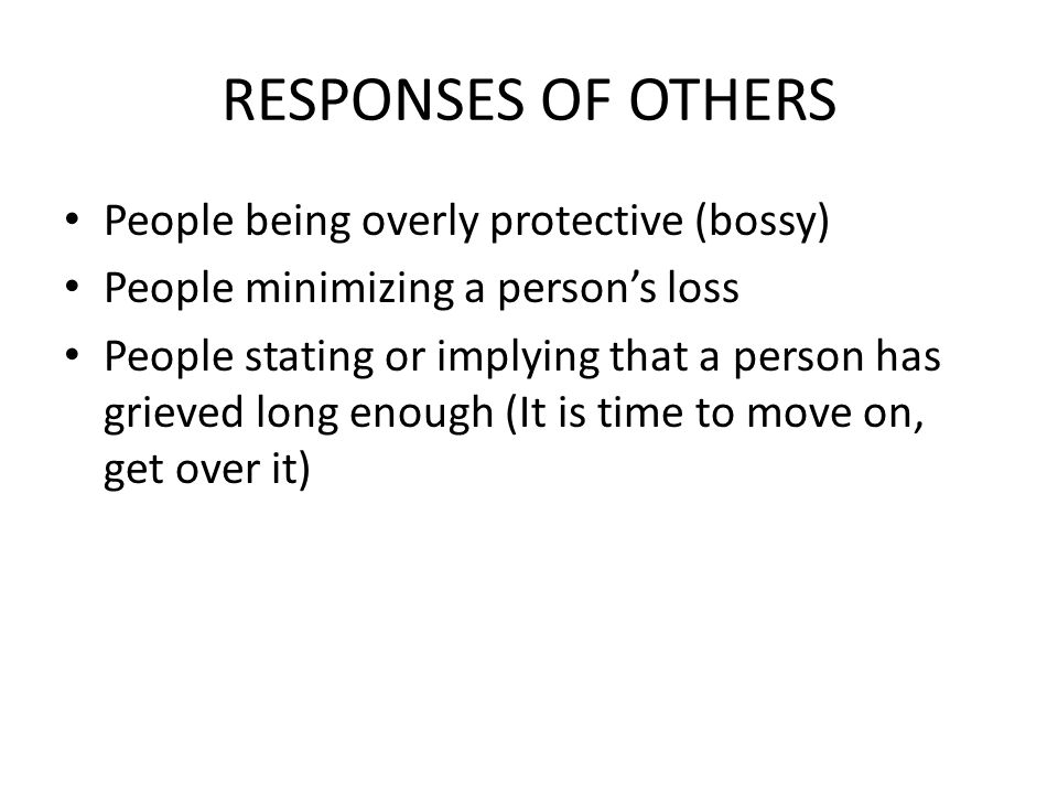 RESPONSES OF OTHERS People being overly protective (bossy) People minimizing a person's loss People stating or implying that a person has grieved long enough (It is time to move on, get over it)