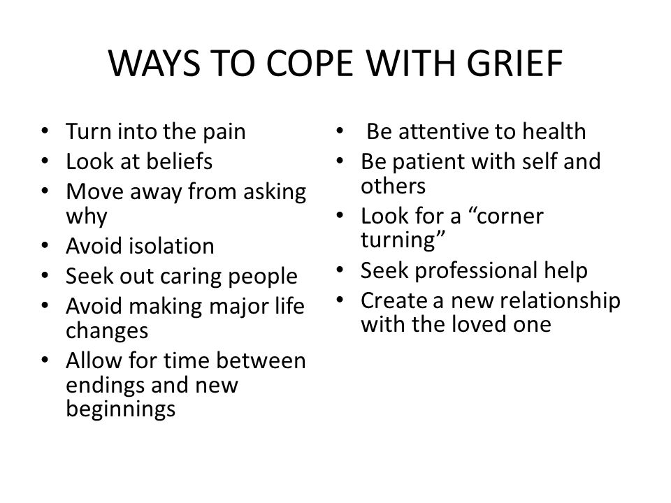 WAYS TO COPE WITH GRIEF Turn into the pain Look at beliefs Move away from asking why Avoid isolation Seek out caring people Avoid making major life changes Allow for time between endings and new beginnings Be attentive to health Be patient with self and others Look for a corner turning Seek professional help Create a new relationship with the loved one