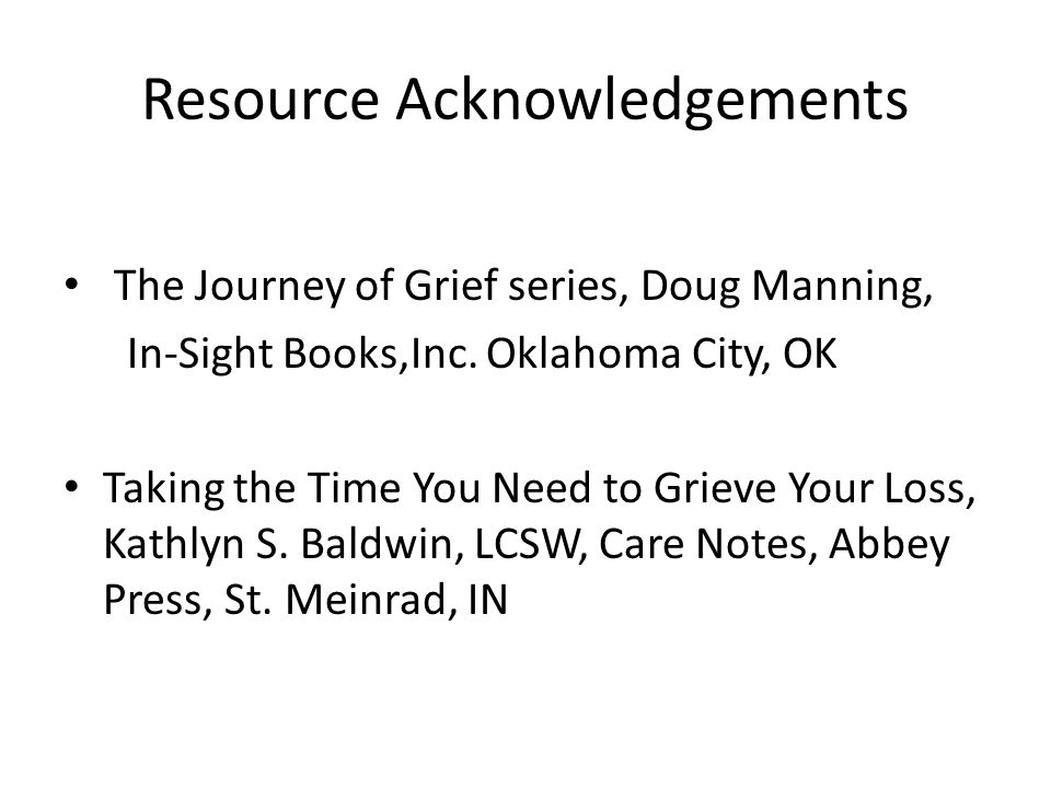 Resource Acknowledgements The Journey of Grief series, Doug Manning, In-Sight Books,Inc.