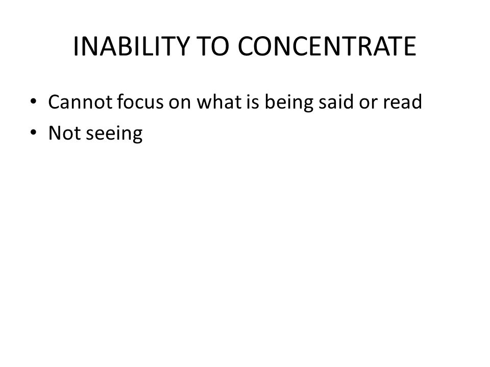 INABILITY TO CONCENTRATE Cannot focus on what is being said or read Not seeing