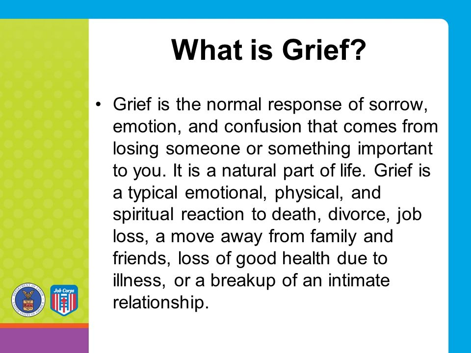 What is Grief? Grief is the normal response of sorrow, emotion, and confusion that comes from losing someone or something important to you. It is a na