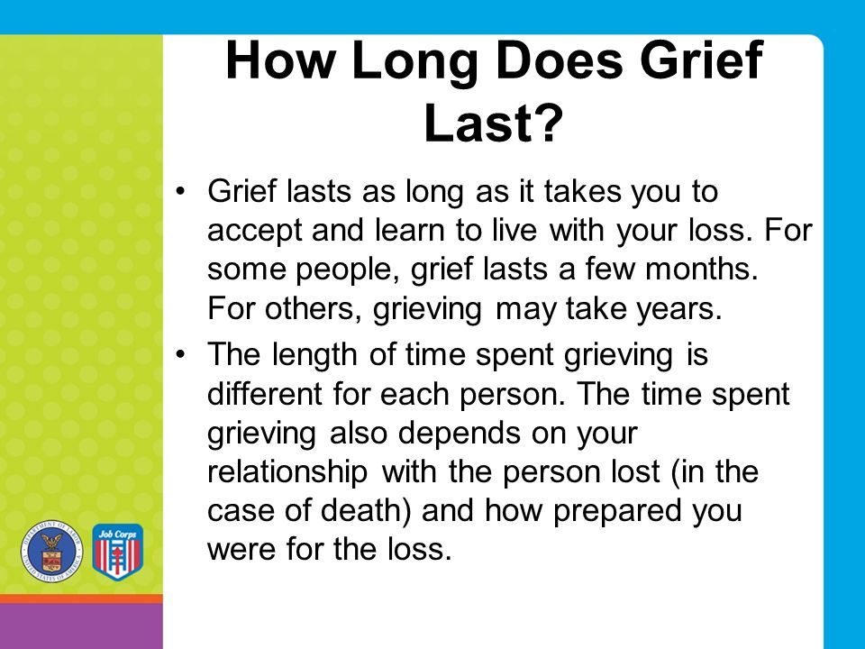 How Long Does Grief Last? Grief lasts as long as it takes you to accept and learn to live with your loss. For some people, grief lasts a few months. F
