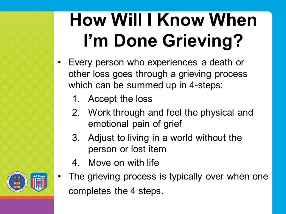 How Will I Know When I'm Done Grieving? Every person who experiences a death or other loss goes through a grieving process which can be summed up in 4