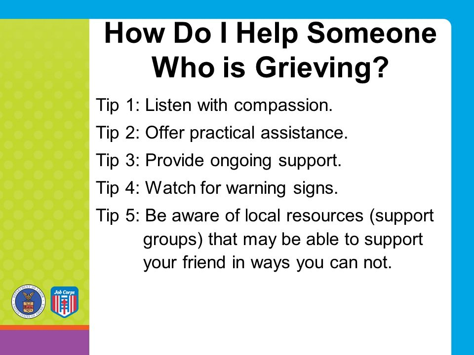 How Do I Help Someone Who is Grieving? Tip 1: Listen with compassion. Tip 2: Offer practical assistance. Tip 3: Provide ongoing support. Tip 4: Watch
