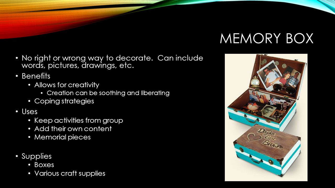 MEMORY BOX No right or wrong way to decorate. Can include words, pictures, drawings, etc. Benefits Allows for creativity Creation can be soothing and