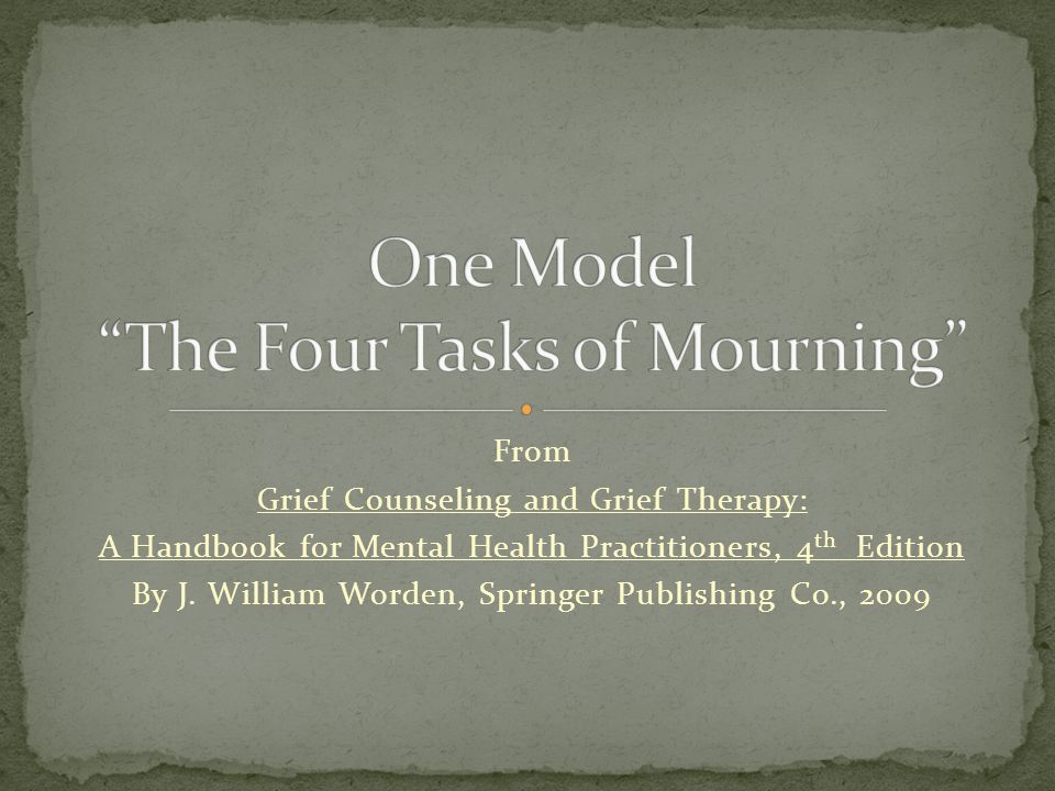 From Grief Counseling and Grief Therapy: A Handbook for Mental Health Practitioners, 4 th Edition By J. William Worden, Springer Publishing Co., 2009
