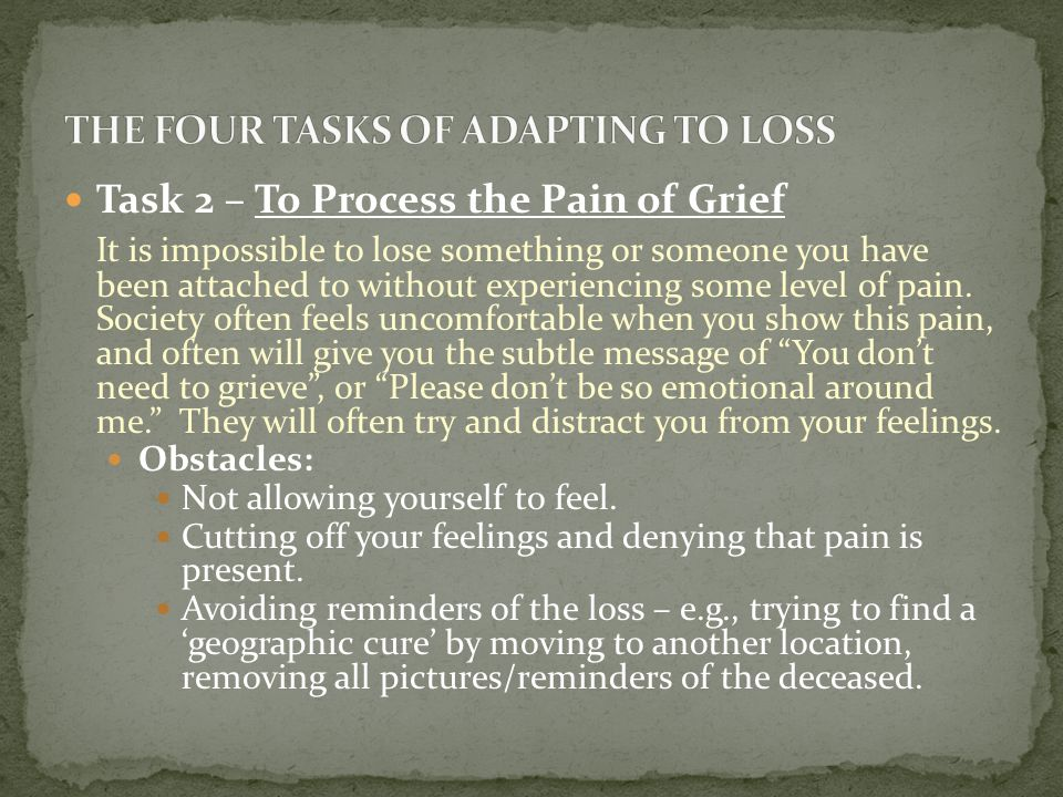 Task 2 – To Process the Pain of Grief It is impossible to lose something or someone you have been attached to without experiencing some level of pain.