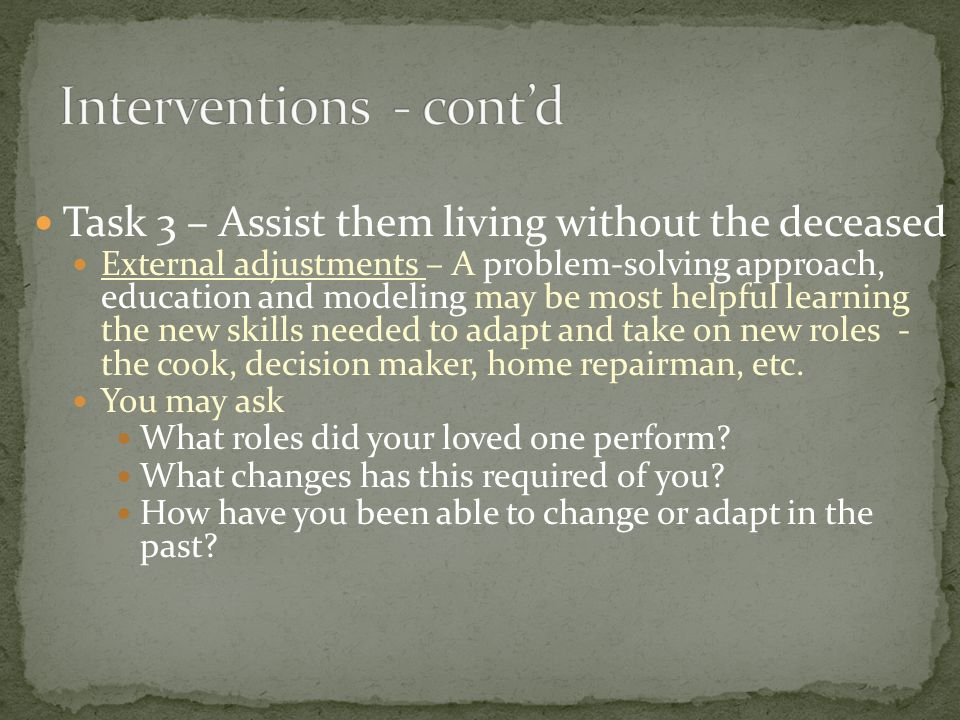 Task 3 – Assist them living without the deceased External adjustments – A problem-solving approach, education and modeling may be most helpful learnin