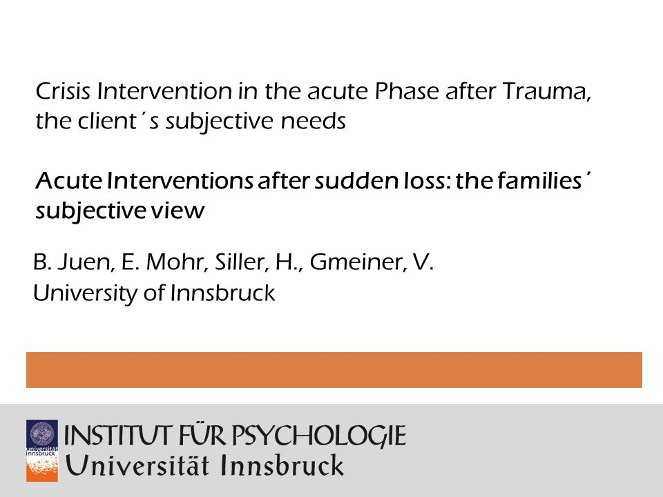 Crisis Intervention in the acute Phase after Trauma, the client´s subjective needs Acute Interventions after sudden loss: the families´ subjective view B.