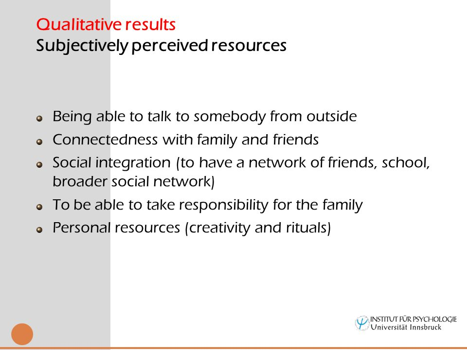 Being able to talk to somebody from outside Connectedness with family and friends Social integration (to have a network of friends, school, broader social network) To be able to take responsibility for the family Personal resources (creativity and rituals) Qualitative results Subjectively perceived resources