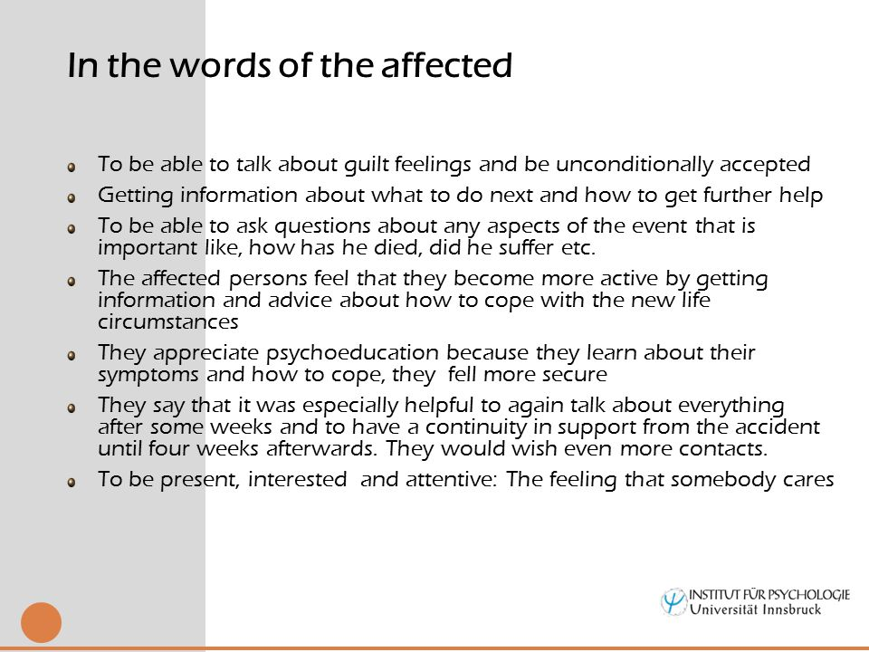 To be able to talk about guilt feelings and be unconditionally accepted Getting information about what to do next and how to get further help To be able to ask questions about any aspects of the event that is important like, how has he died, did he suffer etc.