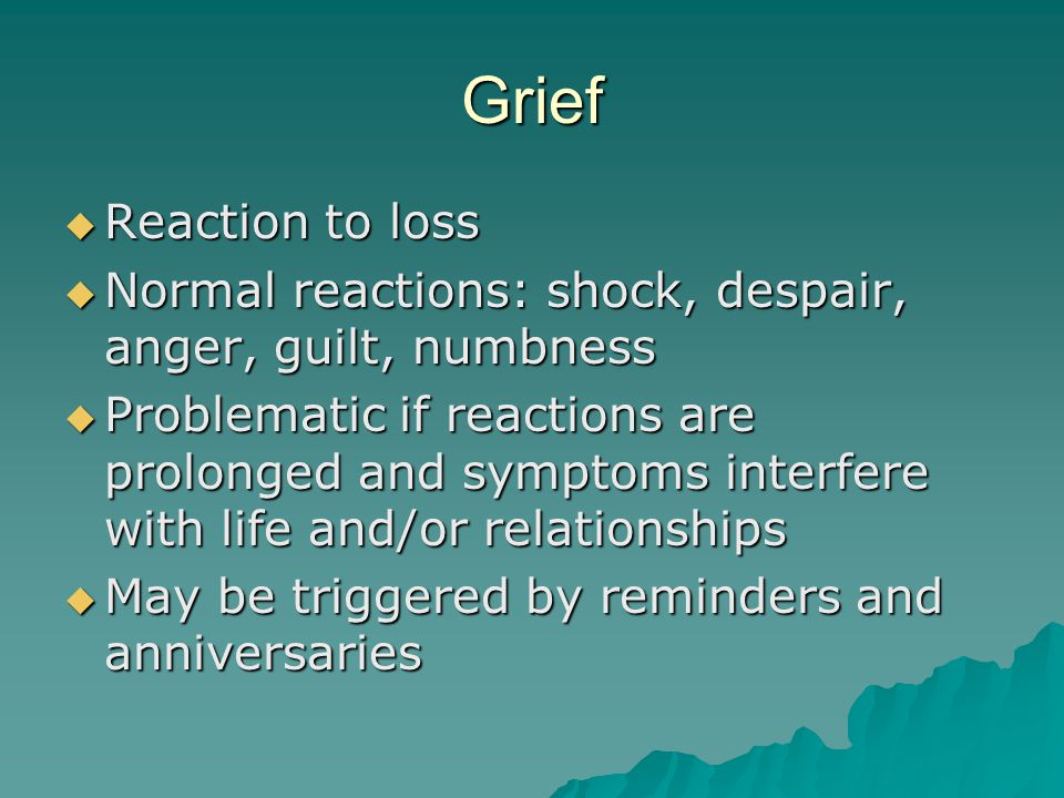 Grief  Reaction to loss  Normal reactions: shock, despair, anger, guilt, numbness  Problematic if reactions are prolonged and symptoms interfere with life and/or relationships  May be triggered by reminders and anniversaries