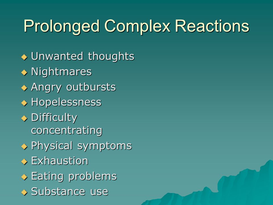 Prolonged Complex Reactions  Unwanted thoughts  Nightmares  Angry outbursts  Hopelessness  Difficulty concentrating  Physical symptoms  Exhaustion  Eating problems  Substance use
