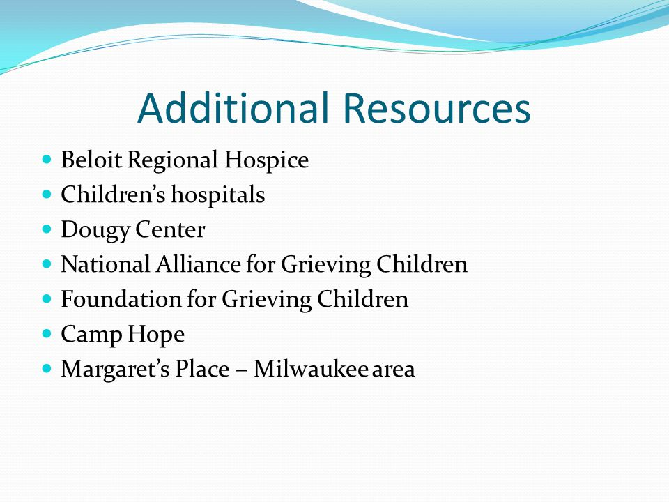 Additional Resources Beloit Regional Hospice Children's hospitals Dougy Center National Alliance for Grieving Children Foundation for Grieving Children Camp Hope Margaret's Place – Milwaukee area