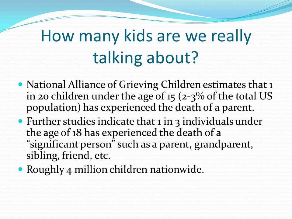 How many kids are we really talking about? National Alliance of Grieving Children estimates that 1 in 20 children under the age of 15 (2-3% of the tot
