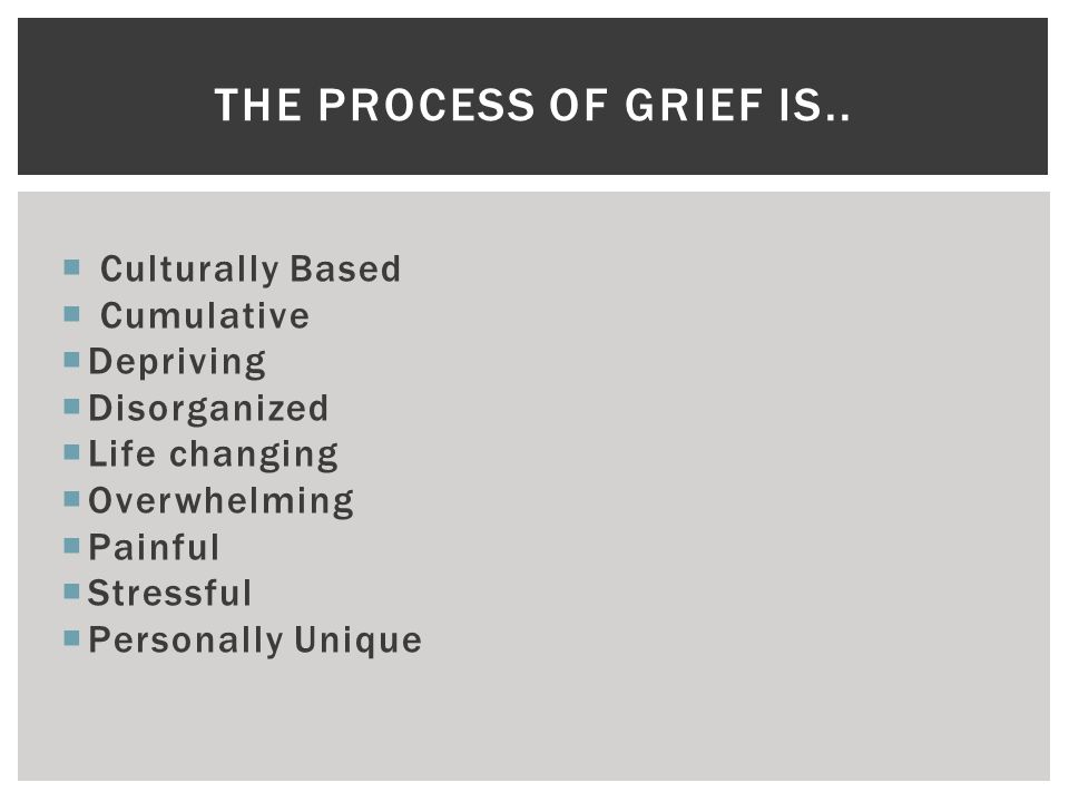  Culturally Based  Cumulative  Depriving  Disorganized  Life changing  Overwhelming  Painful  Stressful  Personally Unique THE PROCESS OF GRIEF IS..