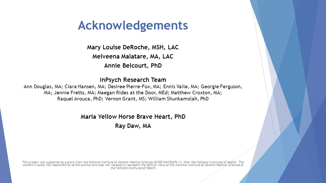 Acknowledgements Mary Louise DeRoche, MSH, LAC Melveena Malatare, MA, LAC Annie Belcourt, PhD InPsych Research Team Ann Douglas, MA; Ciara Hansen, MA; Desiree Pierre-Fox, MA; Ennis Vaile, MA; Georgie Ferguson, MA; Jennie Fretts, MA; Maegan Rides at the Door, MEd; Matthew Croxton, MA; Raquel Arouca, PhD; Vernon Grant, MS; William Shunkamolah, PhD Maria Yellow Horse Brave Heart, PhD Ray Daw, MA This project was supported by a grant from the National Institute of General Medical Sciences (8 P20 GM103474-11) from the National Institutes of Health.