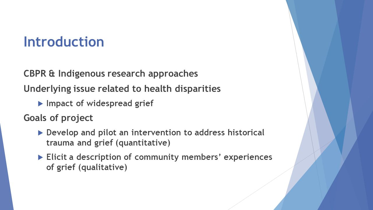 Introduction CBPR & Indigenous research approaches Underlying issue related to health disparities  Impact of widespread grief Goals of project  Develop and pilot an intervention to address historical trauma and grief (quantitative)  Elicit a description of community members' experiences of grief (qualitative)