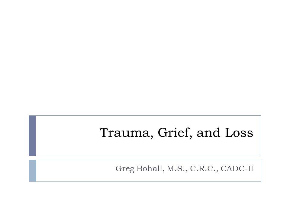 Trauma, Grief, and Loss Greg Bohall, M.S., C.R.C., CADC-II