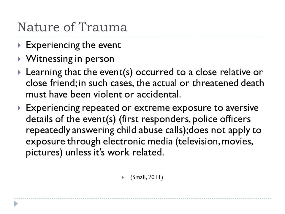 Nature of Trauma  Experiencing the event  Witnessing in person  Learning that the event(s) occurred to a close relative or close friend; in such ca