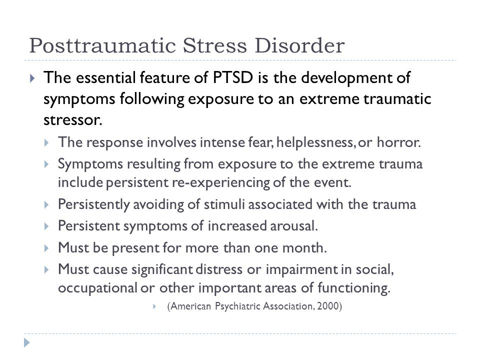 Posttraumatic Stress Disorder  The essential feature of PTSD is the development of symptoms following exposure to an extreme traumatic stressor.  Th