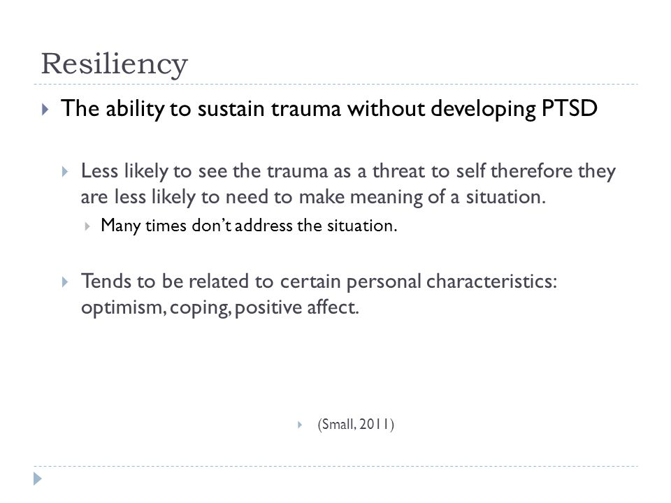 Resiliency  The ability to sustain trauma without developing PTSD  Less likely to see the trauma as a threat to self therefore they are less likely to need to make meaning of a situation.