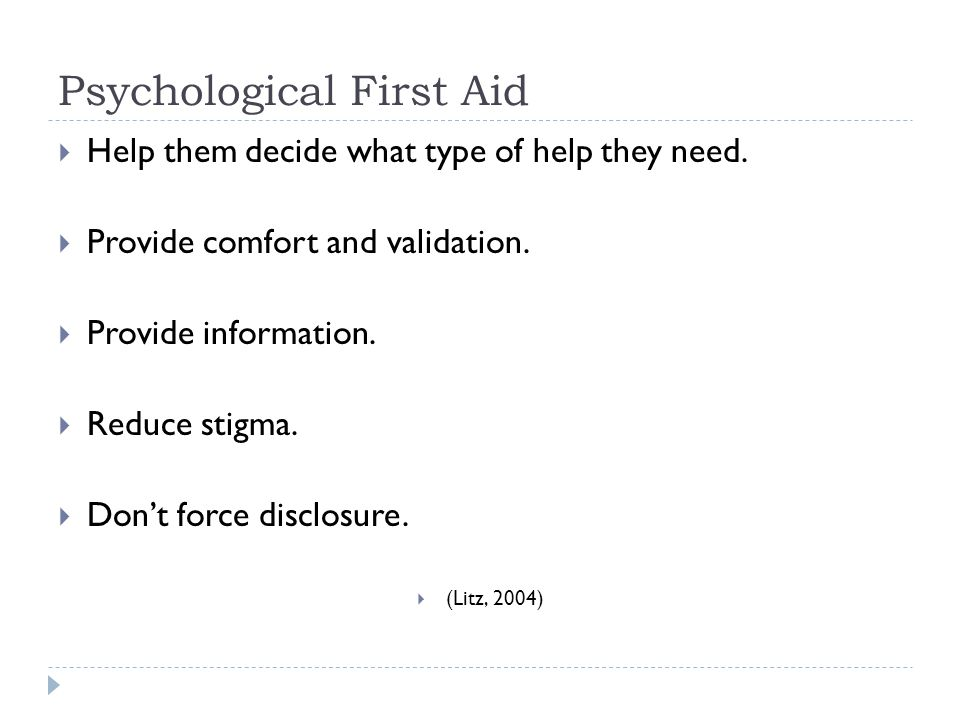 Psychological First Aid  Help them decide what type of help they need.  Provide comfort and validation.  Provide information.  Reduce stigma.  Do