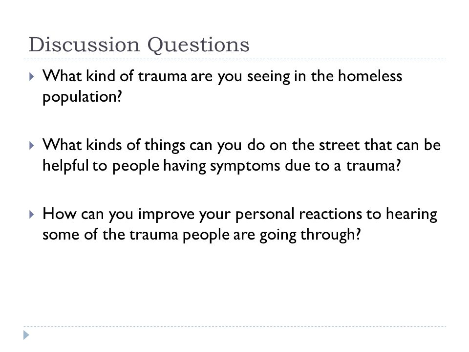 Discussion Questions  What kind of trauma are you seeing in the homeless population.