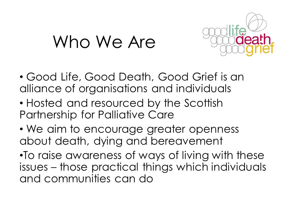 Who We Are Good Life, Good Death, Good Grief is an alliance of organisations and individuals Hosted and resourced by the Scottish Partnership for Pall