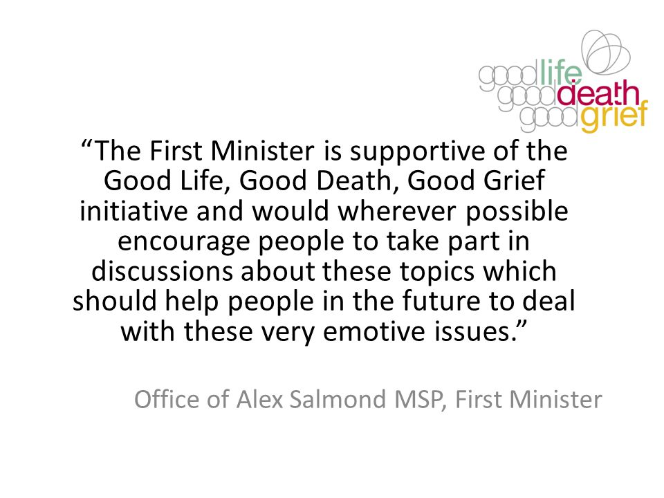 The First Minister is supportive of the Good Life, Good Death, Good Grief initiative and would wherever possible encourage people to take part in discussions about these topics which should help people in the future to deal with these very emotive issues. Office of Alex Salmond MSP, First Minister