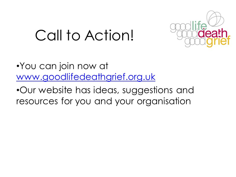 Call to Action! You can join now at www.goodlifedeathgrief.org.uk www.goodlifedeathgrief.org.uk Our website has ideas, suggestions and resources for y