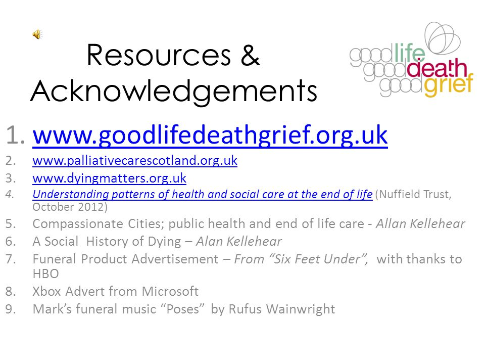 Resources & Acknowledgements 1.www.goodlifedeathgrief.org.ukwww.goodlifedeathgrief.org.uk 2.www.palliativecarescotland.org.ukwww.palliativecarescotlan