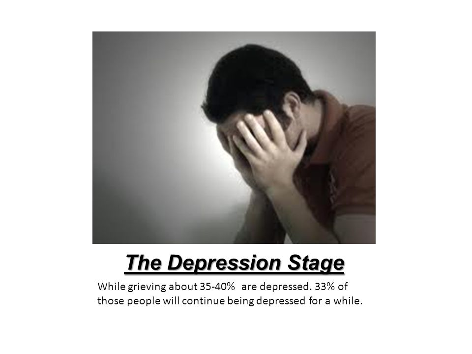 The Depression Stage While grieving about 35-40% are depressed.