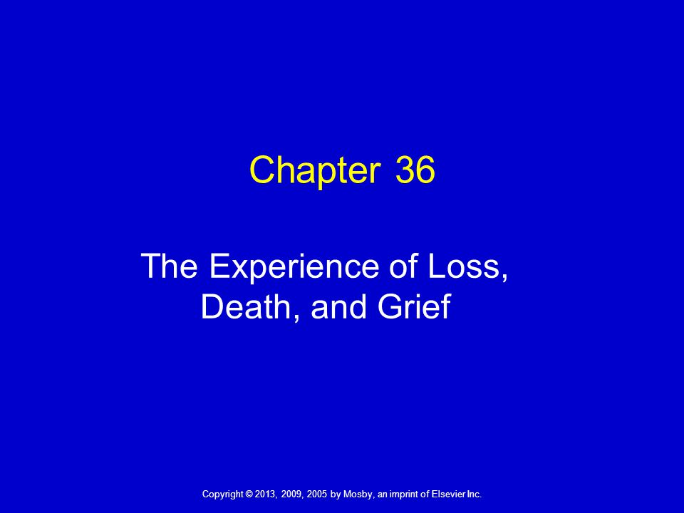 Copyright © 2013, 2009, 2005 by Mosby, an imprint of Elsevier Inc. Chapter 36 The Experience of Loss, Death, and Grief