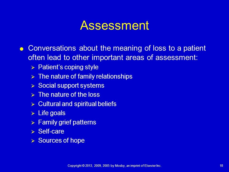 18Copyright © 2013, 2009, 2005 by Mosby, an imprint of Elsevier Inc. Assessment  Conversations about the meaning of loss to a patient often lead to o