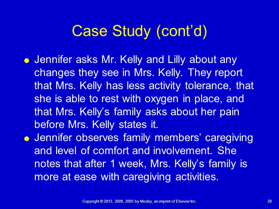 28Copyright © 2013, 2009, 2005 by Mosby, an imprint of Elsevier Inc. Case Study (cont'd)  Jennifer asks Mr. Kelly and Lilly about any changes they se