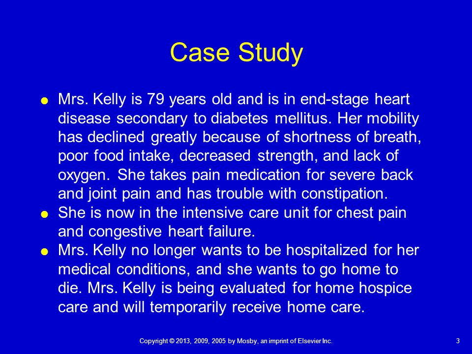 3Copyright © 2013, 2009, 2005 by Mosby, an imprint of Elsevier Inc. Case Study  Mrs. Kelly is 79 years old and is in end-stage heart disease secondar