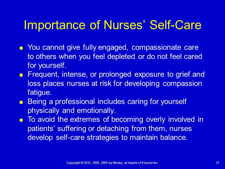 31Copyright © 2013, 2009, 2005 by Mosby, an imprint of Elsevier Inc. Importance of Nurses' Self-Care  You cannot give fully engaged, compassionate ca
