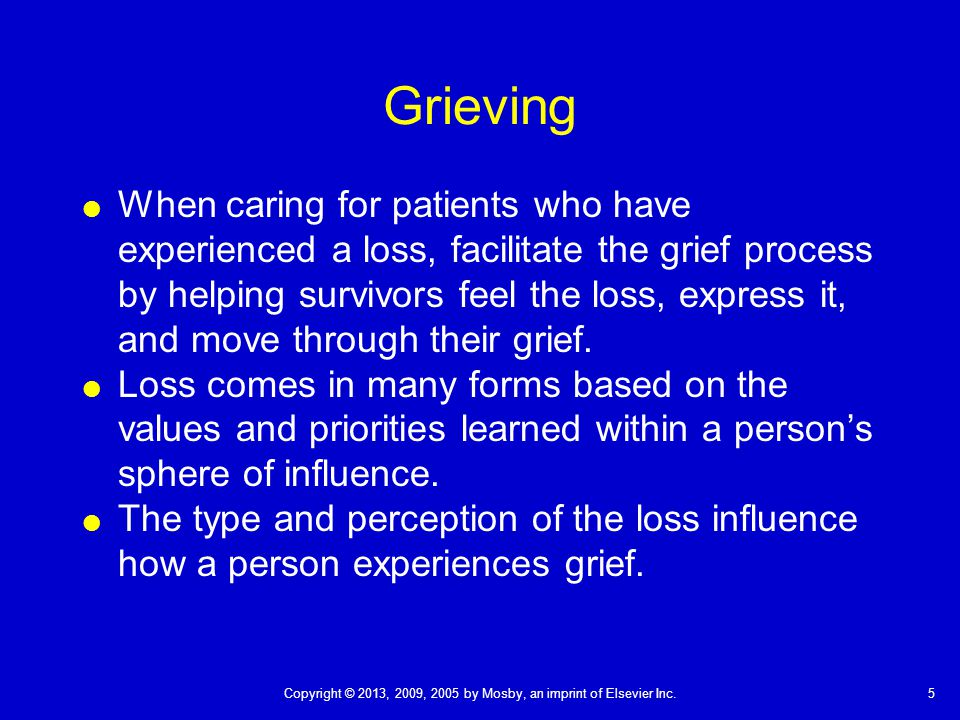 5Copyright © 2013, 2009, 2005 by Mosby, an imprint of Elsevier Inc. Grieving  When caring for patients who have experienced a loss, facilitate the gr