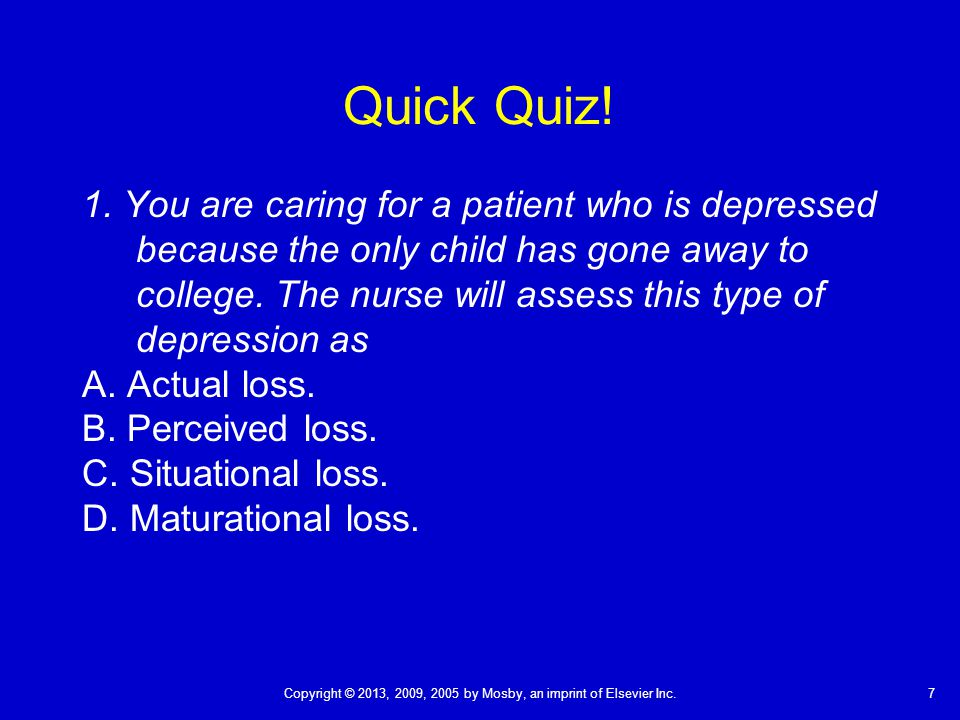 7Copyright © 2013, 2009, 2005 by Mosby, an imprint of Elsevier Inc. Quick Quiz! 1. You are caring for a patient who is depressed because the only chil